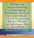 Designing, Implementing, and Managing Treatment Services for Individuals with Co-Occurring Mental Health and Substance Use Disorders, Edward L. Hendrickson, 0789011476