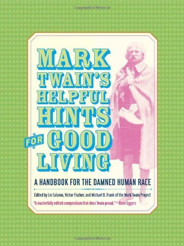 Mark Twain's Helpful Hints for Good Living: A Handbook for the Damned Human Race (Jumping Frogs: Undiscovered, Rediscovered, and Celebrated Writings of Mark Twain 2) ()