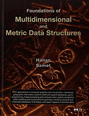 Foundations of Multidimensional and Metric Data Structures (The Morgan Kaufmann Series in Computer Graphics)