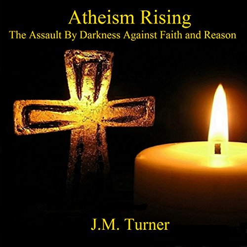 Atheism Rising: The Assault by Darkness Against Faith and Reason: Spiritual Warfare and the Pursuit of Holiness by J.M. Turner Audio Productions