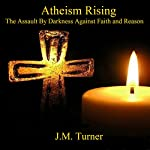 Atheism Rising: The Assault by Darkness Against Faith and Reason: Spiritual Warfare and the Pursuit of Holiness | J.M. Turner