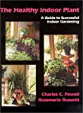 The Healthy Indoor Plant : A Guide to Successful Indoor Gardening, Powell, Charles C. and Rossetti, Rosemarie, 1577661575