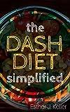 DASH Diet Simplified: Lowering Blood Pressure, Losing Weight (Atkins Diet, Dash Diet, Vegan, Clean Eating, Weight Watchers, Gastric Sleeve, Mediterranean Diet)