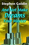 And Not Make Dreams Your Master: A mad genius will hold the sleeping populace hostage, turning their dreams to nightmares, unless a journeyman Dreamer can figure out how to stop him.