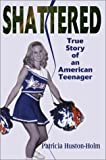 Shattered:True Story of an American Teenager, Patricia Huston-Holm, 0595747108