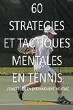 60 Strategies Et Tactiques Mentales En Tennis: L'exactitude En Entrainement Mental (French Edition)