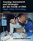 Nursing Assessment and Strategies for the Family at Risk : High Risk Parenting, Johnson, Suzanne H., 0397545665