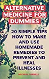 Alternative Medicine: 20 Simple Tips How to Make and Use Homemade Remedies to Prevent And Heal Illnesses: (Alternative Medicine, Herbal Medicine) (Herbs, ... And Alternative Medicine Book 1)