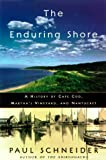 Front cover for the book The Enduring Shore: A History of Cape Cod, Martha's Vineyard, and Nantucket by Paul Schneider