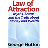 The Law Of Attraction: Myths, Scams and the Truth about Money and Wealth