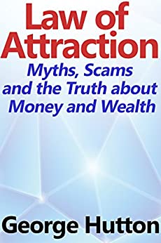 The Law Of Attraction: Myths, Scams and the Truth about Money and Wealth by [Hutton, George]