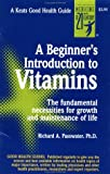 A Beginner's Introduction to Vitamins : The Fundamental Necessities for Growth and Maintenance of Life, Passwater, Richard A. and Mindell, Earl R., 0879833386