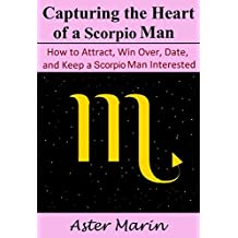 Capturing the Heart of a Scorpio Man: How to Attract, Win Over, Date, and Keep a Scorpio Man Interested