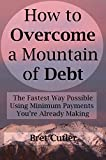 How to Overcome a Mountain of Debt: The Fastest Way Possible Using Minimum Payments You're Already Making