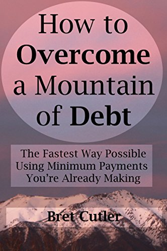 How to Overcome a Mountain of Debt: The Fastest Way Possible Using Minimum Payments You're Already Making by [Cutler, Bret]