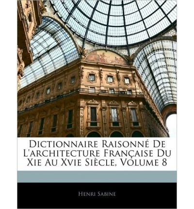 Dictionnaire Raisonn de L'Architecture Franaise Du XIE Au Xvie Sicle, Volume 8 (Paperback)(French) - Common ebook