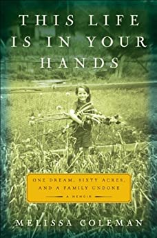 This Life Is in Your Hands: One Dream, Sixty Acres, and a Family Undone by [Coleman, Melissa]