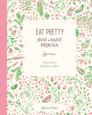 Eat Pretty. Jedz i badz piekna. Twoj osobisty kalendarz piekna