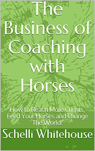 The Business of Coaching with Horses: How to Reach More Clients, Feed Your Horses and Change The World! cover