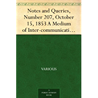 Notes and Queries, Number 207, October 15, 1853 A Medium of Inter-communication for Literary Men, Artists, Antiquaries, Genealogists, etc.