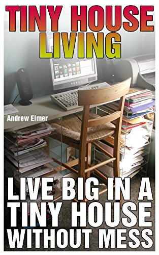 Tiny House Living: Live Big In A Tiny House Without Mess: (Tidy Up, Small Space Organizing, Small Spaces, Small Space Decor) by [Elmer, Andrew ]