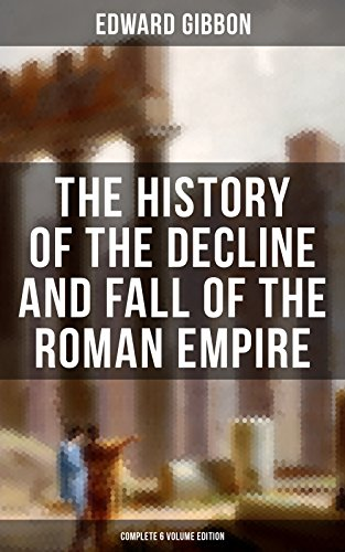 The Background of the Decline and Fall of the Roman Empire (Complete 6 Volume Edition): From the Height of the Roman Empire, the Age of Trajan and the Antonines ... the Say of Rome during the Middle Ages
