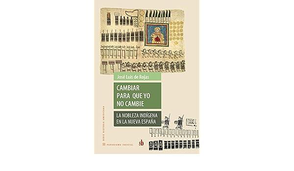 Cambiar para que yo no cambie: La nobleza indígena en la nueva España eBook: de Rojas, José Luis: Amazon.es: Tienda Kindle
