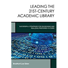 Leading the 21st-Century Academic Library: Successful Strategies for Envisioning and Realizing Preferred Futures (Creating the 21st-Century Academic Library Book 1)