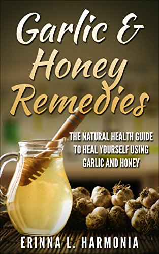 Garlic & Honey Remedies: The Natural Health Guide To Heal Yourself Using Garlic And Honey