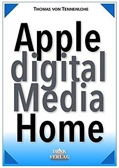 Apple Digital Media Home – mit iPhone iPad iPod Mac u. Apple TV für Foto eBook Hörbuch Video Internetradio Podcasts uvm. das perfekte digitale Zuhause machen (German Edition)