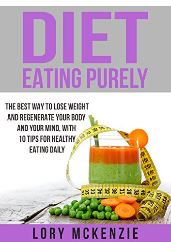 Diet Eating Purely: The Best Way to Lose Weight and Regenerate Your Body and Your Mind, with 10 Tips for Healthy Eating Daily by Lory Mckenzie