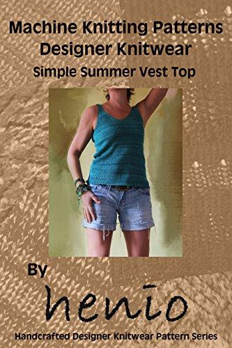 Machine Knitting Pattern: Designer Knitwear: Simple Summer Vest Top (henio Handcrafted Designer Knitwear Single Pattern Series Book 1) - Knitting Patterns Knitting Machines