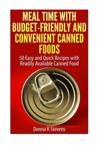 Canned Foods Recipes - Meal Time with Budget-Friendly and Convenient Canned Foods: 50 Easy and Quick Recipes with Readily Available Canned Food