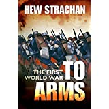 The First World War: Volume I: To Arms (First World War (Oxford))