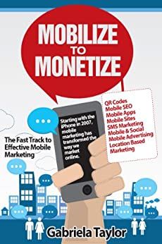 Mobilize to Monetize: The Fast Track to Effective Mobile Marketing (Give Your Marketing a Digital Edge Series) by [Taylor, Gabriela]