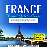 France Travel Guide Book: A Comprehensive Top Ten Travel Guide to France & Unforgettable French Travel |  Passport to European Travel Guides