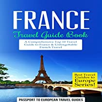 FRANCE TRAVEL GUIDE BOOK: A COMPREHENSIVE TOP TEN TRAVEL GUIDE TO FRANCE & UNFORGETTABLE FRENCH TRAVEL