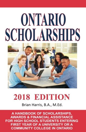 Ontario Scholarships - 2018 Edition: A Handbook of Scholarships, Awards and Financial Assistance for High School Students Entering First Year of a University or a Community College in Ontario