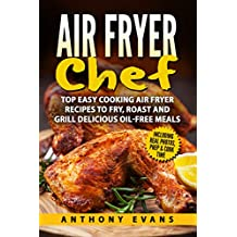 Air Fryer Chef: Top Easy Cooking Air Fryer Recipes to Fry, Roast and Grill Delicious Oil-Free Meals