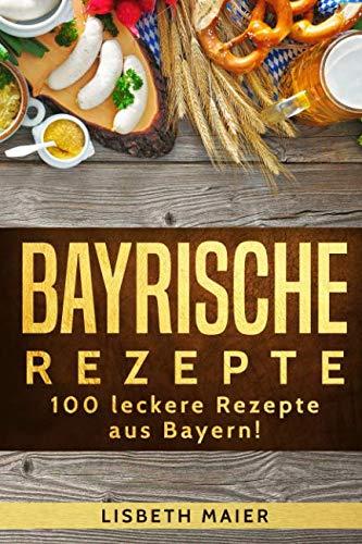 Bayrische Rezepte – 100 leckere Rezepte aus Bayern!: Das bayrische Kochbuch: deftig & vegetarisch (German Edition) by Lisbeth Maier