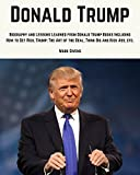 Donald Trump: Donald Trump Biography and Lessons Learned From Donald Trump Books Including, How To Get Rich, Trump: The Art of the Deal, Think Big and Kiss Ass in Business and Life, etc...