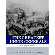 The Greatest Union Generals: The Lives and Legacies of Ulysses S. Grant, William Tecumseh Sherman, and Philip Sheridan