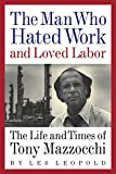 img - for The Man Who Hated Work and Loved Labor: The Life and Times of Tony Mazzocchi book / textbook / text book