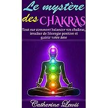 LES CHAKRAS: LE MYSTÈRE DES CHAKRAS: TOUT SUR COMMENT BALANCER VOS CHAKRAS, IRRADIER DE L'ÉNERGIE POSITIVE ET GUÉRIR VOTRE ÂME (French Edition)