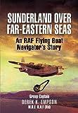 Sunderland Over Far-Eastern Seas: An RAF Flying Boat Navigator's Story