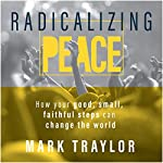 Radicalizing Peace: How Your Good, Small, Faithful Steps Can Change the World | Mark Traylor