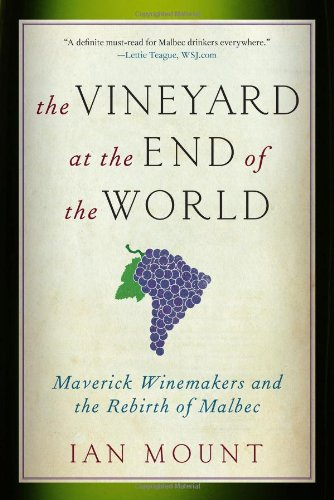 The Vineyard at the End of the World: Maverick Winemakers and the Rebirth of Malbec by Ian Mount