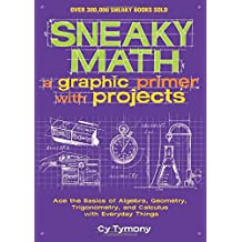 Sneaky Math: A Graphic Primer with Projects: Ace the Basics of Algebra, Geometry, Trigonometry, and Calculus with Everyday Things (Sneaky Books)
