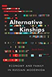"Jacob Emery, ""Alternative Kinships: Economy and Family in Russian Modernism"" (Northern Illinois U. Press, 2017)"