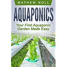 Aquaponics: Your First Aquaponic Garden Made Easy (Aquaponics for Beginners, Aquaponics Gardening)